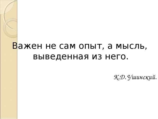 Важен не сам опыт, а мысль, выведенная из него.  К.Д. Ушинский.
