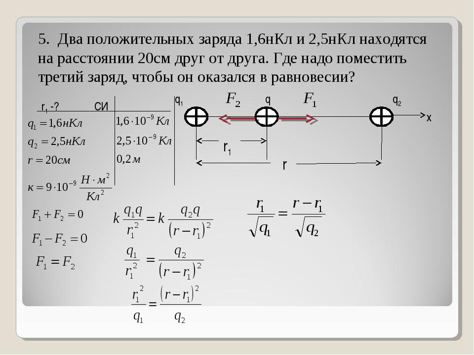 5. Два положительных заряда 1,6нКл и 2,5нКл находятся на расстоянии 20см друг...