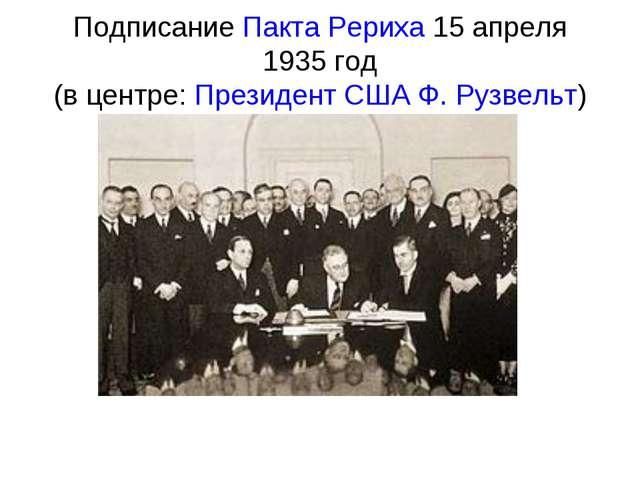 ПодписаниеПакта Рериха15 апреля 1935 год (в центре:Президент СШАФ. Рузвел...