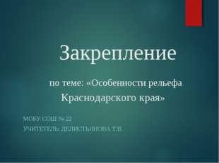 Закрепление по теме: «Особенности рельефа Краснодарского края» МОБУ СОШ № 22