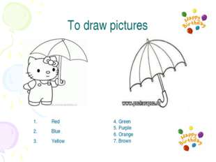To draw pictures Red Blue Yellow 4. Green 5. Purple 6. Orange 7. Brown
