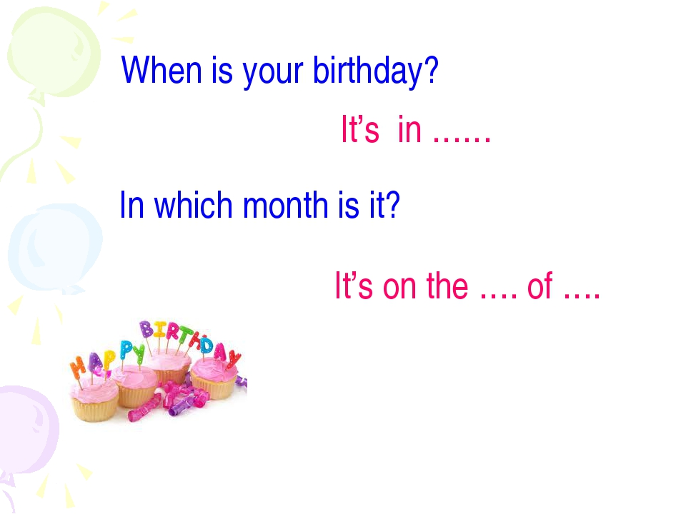 When is your birthday? It's in …… In which month is it? It's on the …. of ….