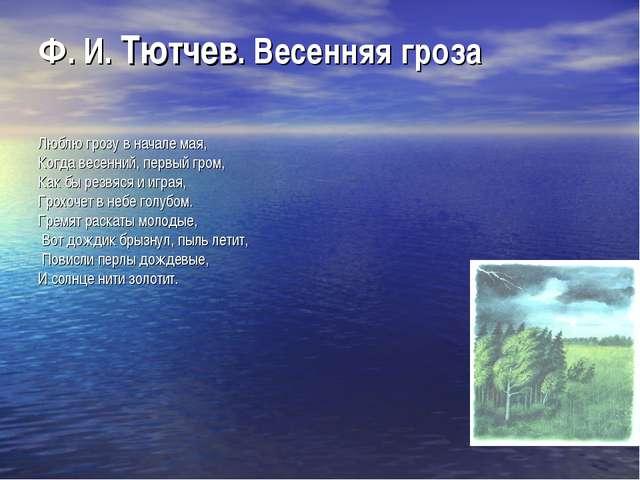 Ф. И. Тютчев. Весенняя гроза Люблю грозу в начале мая, Когда весенний, первый...