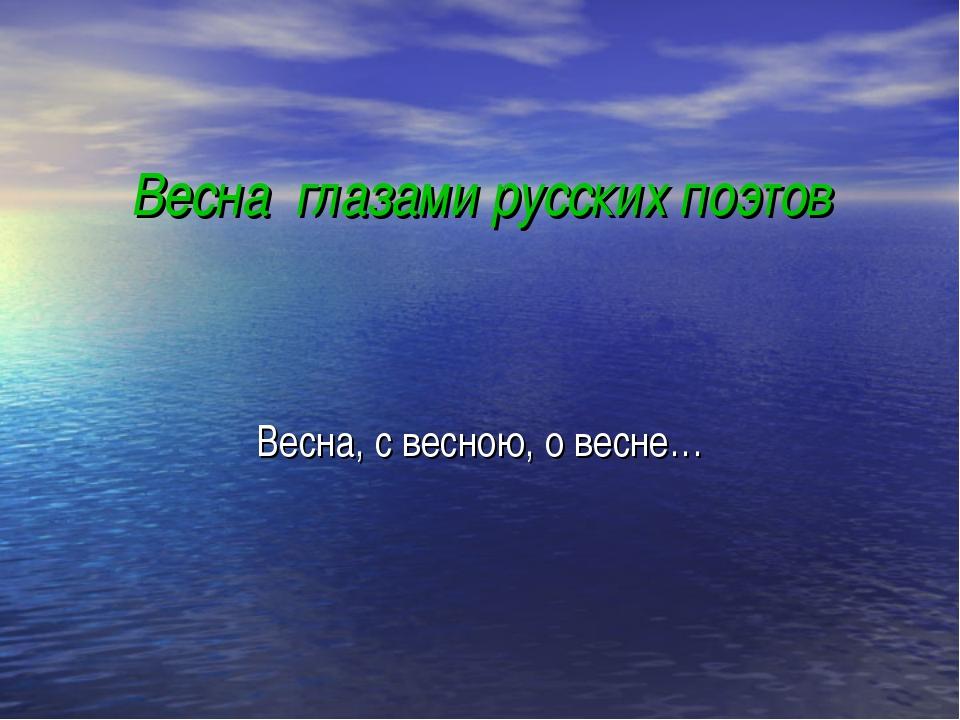 Весна глазами русских поэтов Весна, с весною, о весне…