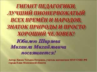 Юбилею Ширяева Михаила Михайловича посвящается! Автор: Ежова Татьяна Петровна