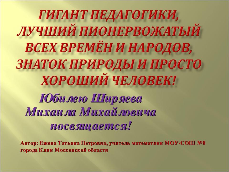 Юбилею Ширяева Михаила Михайловича посвящается! Автор: Ежова Татьяна Петровна...
