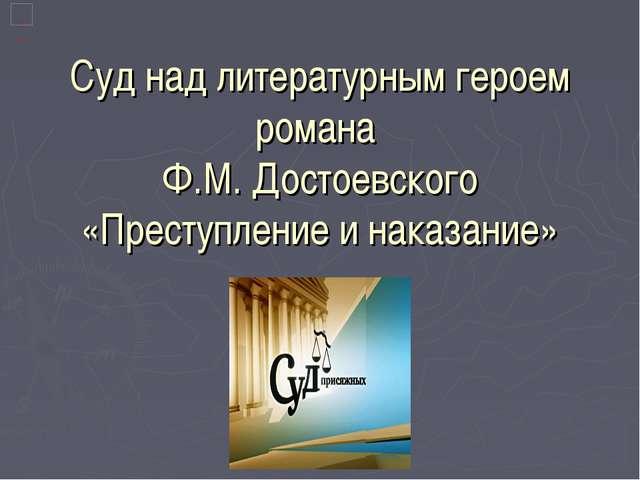 Суд над литературным героем романа Ф.М. Достоевского «Преступление и наказан...