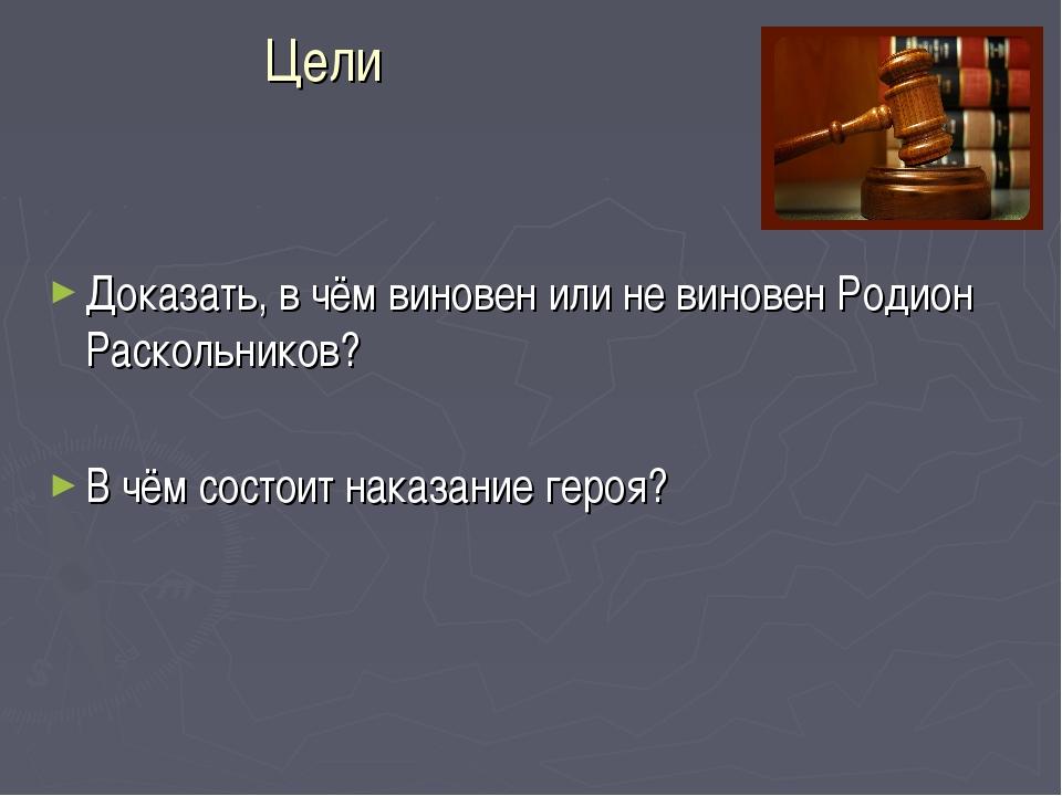Цели Доказать, в чём виновен или не виновен Родион Раскольников? В чём состои...