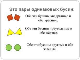 Это пары одинаковых бусин: Обе эти бусины квадратные и обе красные. Обе эти б