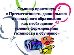 Семинар практикум « Преемственность дошкольного и начального образования как