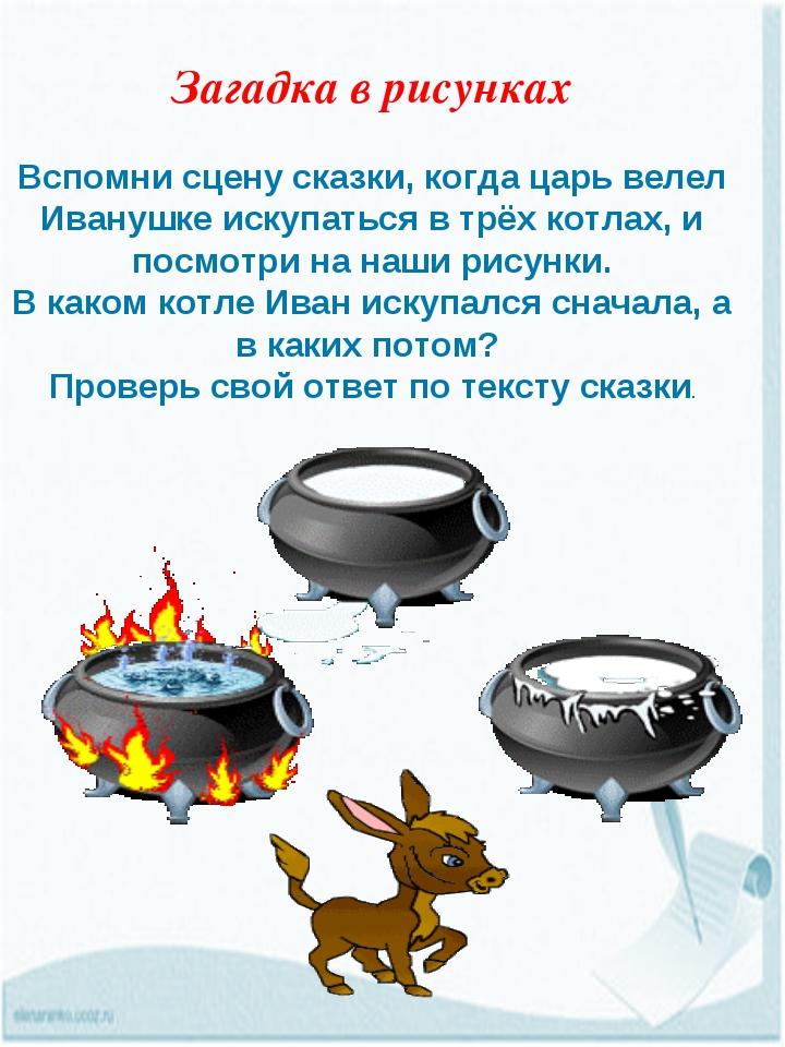 Загадка в рисунках Вспомни сцену сказки, когда царь велел Иванушке искупаться...
