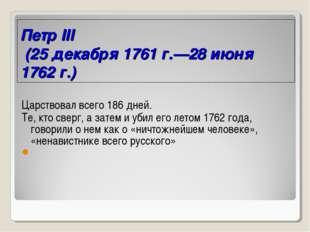 Петр III (25 декабря 1761 г.—28 июня 1762 г.) Царствовал всего 186 дней. Те,