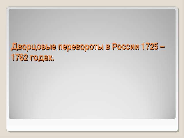Дворцовые перевороты в России 1725 – 1762 годах.
