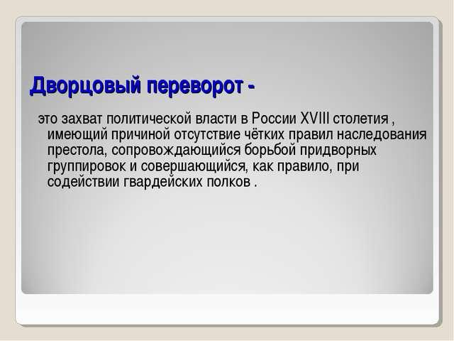Дворцовый переворот - это захват политической власти в России XVIII столетия...