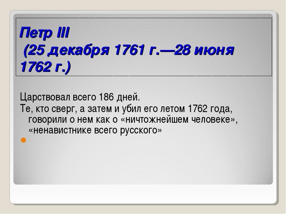 Петр III (25 декабря 1761 г.—28 июня 1762 г.) Царствовал всего 186 дней. Те,...