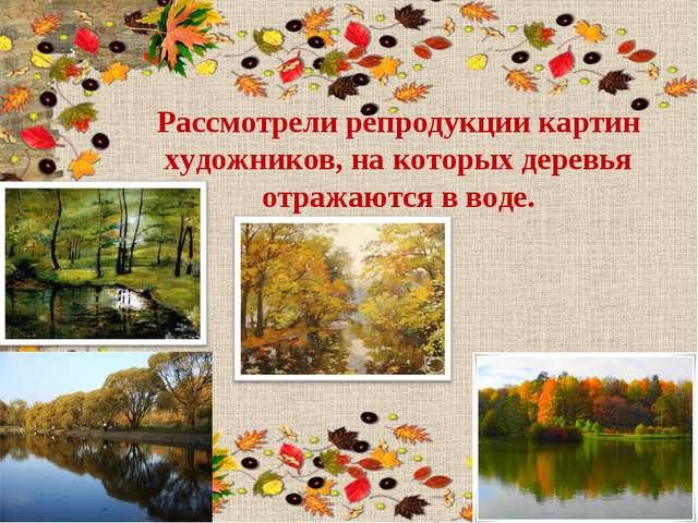 Рассмотрели репродукции картин художников, на которых деревья отражаются в во...