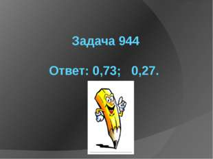 Задача 944  Ответ: 0,73;   0,27.