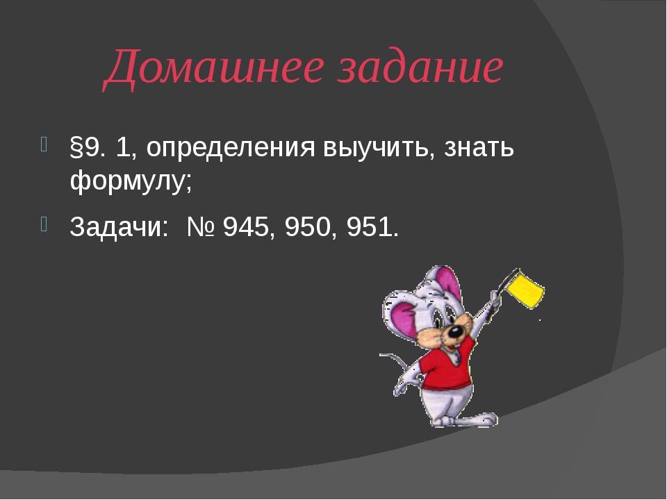 Домашнее задание §9. 1, определения выучить, знать формулу;  Задачи:  № 945...