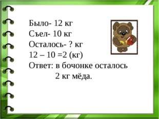 Было- 12 кг Съел- 10 кг Осталось- ? кг 12 – 10 =2 (кг) Ответ: в бочонке остал