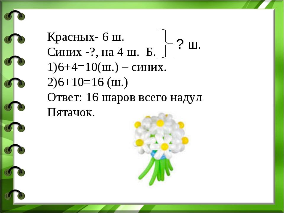 Красных- 6 ш. Синих -?, на 4 ш. Б. 6+4=10(ш.) – синих. 6+10=16 (ш.) Ответ: 16...