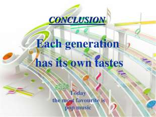 Each generation has its own tastes CONCLUSION Today the most favourite is pop