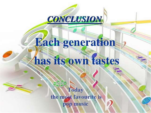 Each generation has its own tastes CONCLUSION Today the most favourite is pop...