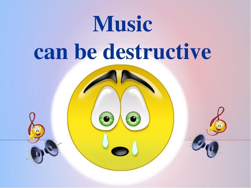 Music can be destructive