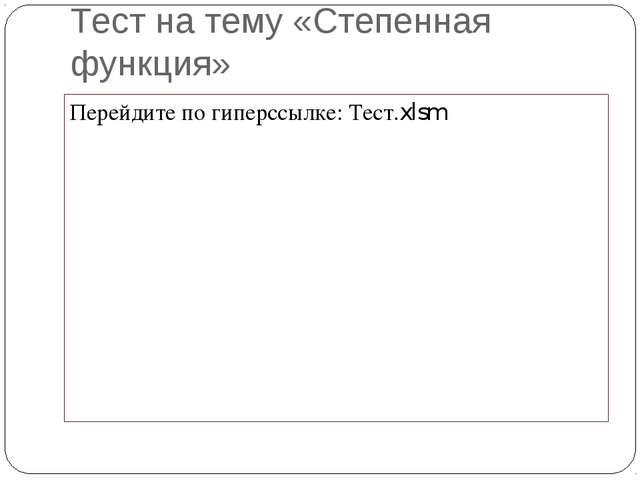 Тест на тему «Степенная функция» Перейдите по гиперссылке: Тест.xlsm