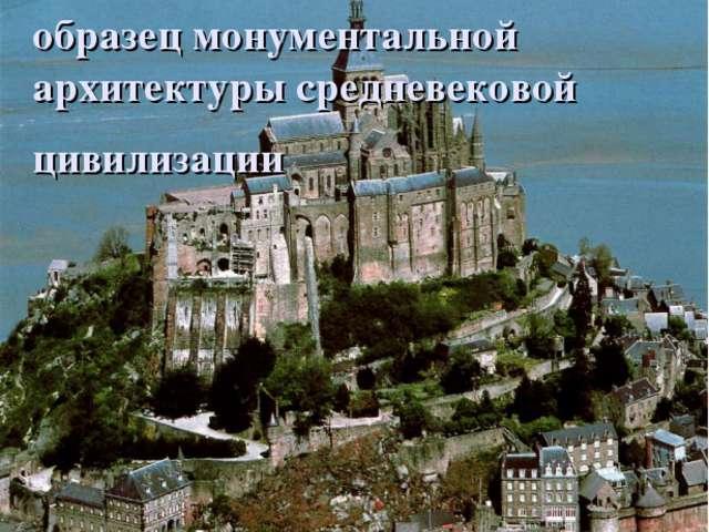 МОН – СЕН – МИШЕЛЬ образец монументальной архитектуры средневековой цивилизации