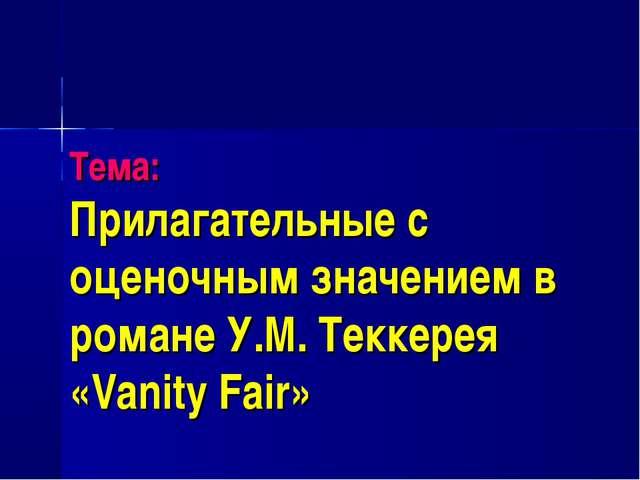 Тема: Прилагательные с оценочным значением в романе У.М. Теккерея «Vanity Fair»