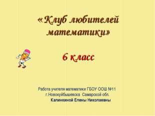 «Клуб любителей математики» 6 класс Работа учителя математики ГБОУ ООШ №11 г