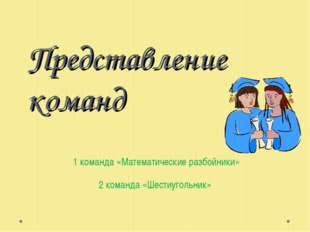 Представление команд 1 команда «Математические разбойники» 2 команда «Шестиуг