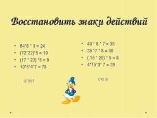 Восстановить знаки действий 64*8 * 3 = 24 (72*22)*5 = 10 (17 * 23) *5 = 8 10*