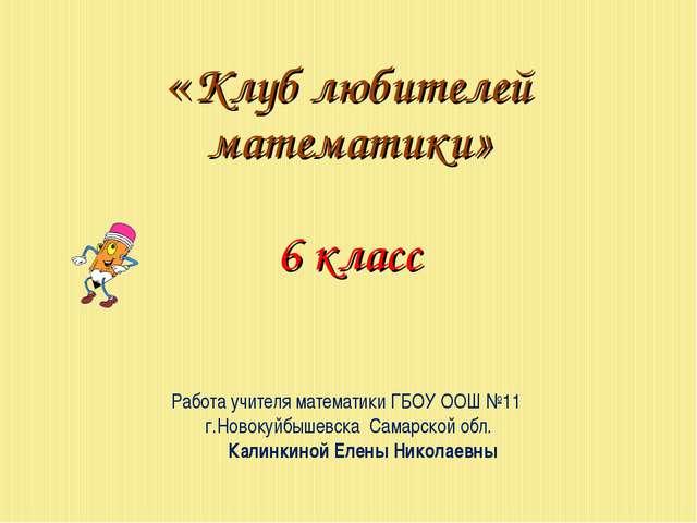 «Клуб любителей математики» 6 класс Работа учителя математики ГБОУ ООШ №11 г...