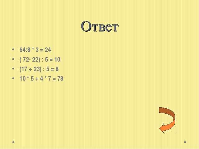 Ответ 64:8 * 3 = 24 ( 72- 22) : 5 = 10 (17 + 23) : 5 = 8 10 * 5 + 4 * 7 = 78