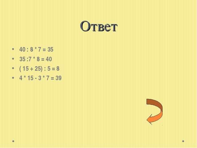 Ответ 40 : 8 * 7 = 35 35 :7 * 8 = 40 ( 15 + 25) : 5 = 8 4 * 15 - 3 * 7 = 39