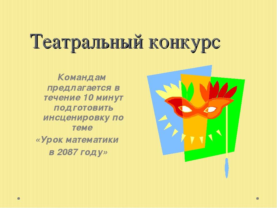 Театральный конкурс Командам предлагается в течение 10 минут подготовить инсц...