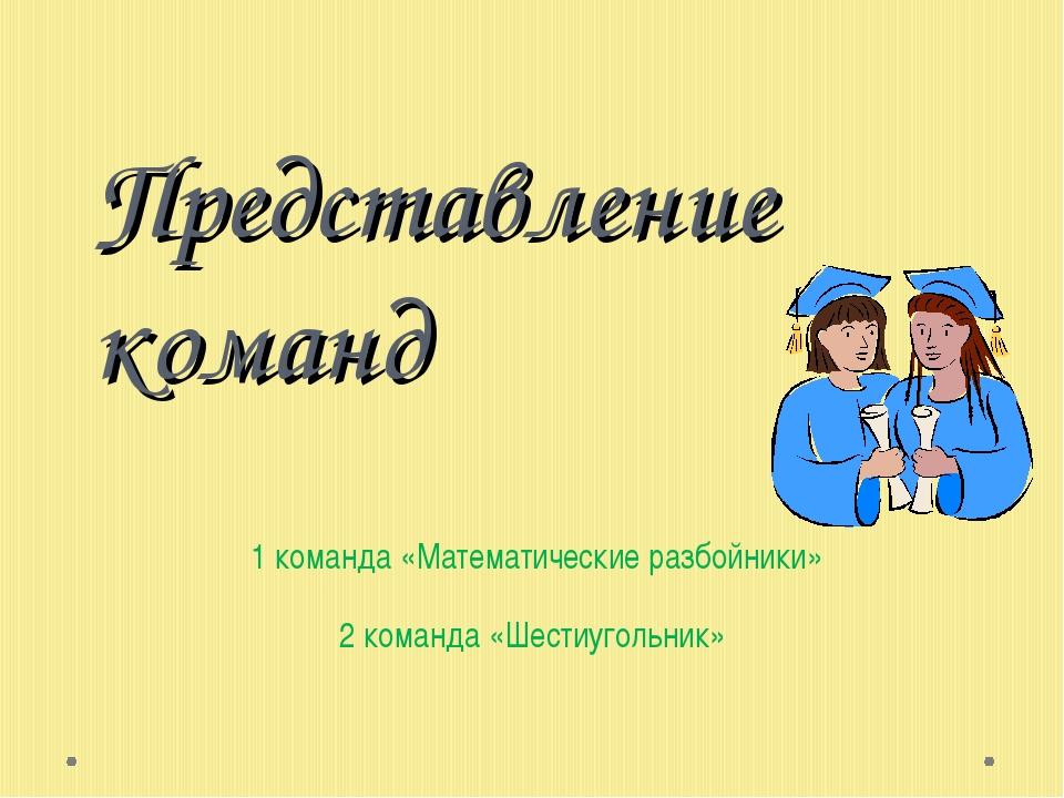 Представление команд 1 команда «Математические разбойники» 2 команда «Шестиуг...
