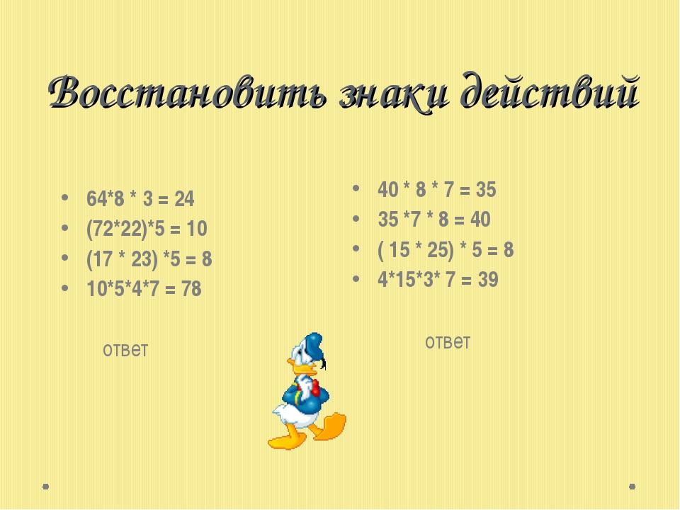 Восстановить знаки действий 64*8 * 3 = 24 (72*22)*5 = 10 (17 * 23) *5 = 8 10*...