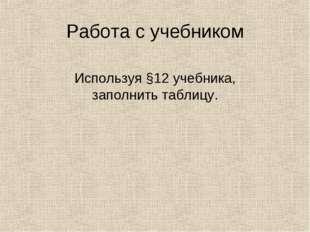 Работа с учебником Используя §12 учебника, заполнить таблицу.