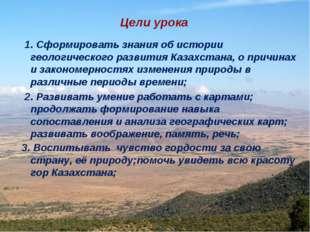 Цели урока 1. Сформировать знания об истории геологического развития Казахста