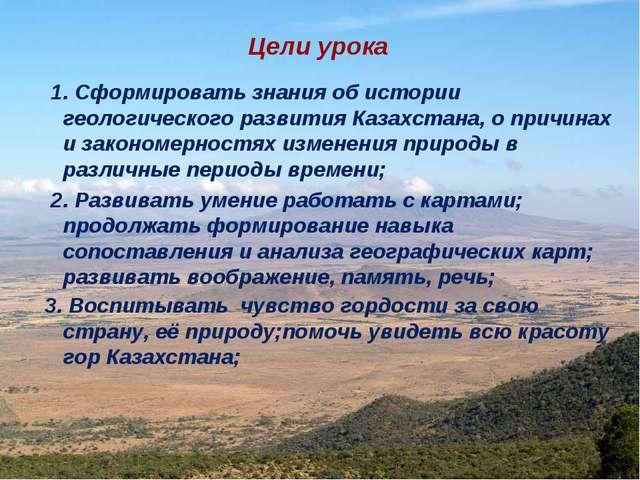 Цели урока 1. Сформировать знания об истории геологического развития Казахста...