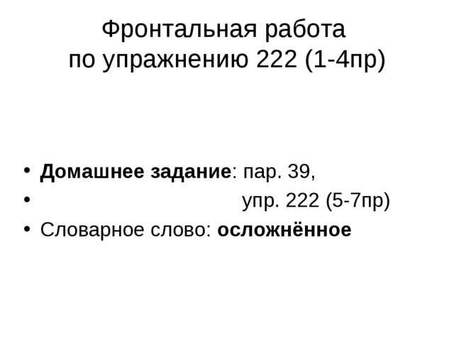 Фронтальная работа по упражнению 222 (1-4пр) Домашнее задание: пар. 39, упр....
