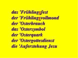 das 'Frühlingsfest der 'Frühlingsvollmond der 'Osterbrauch das 'Ostersymbol d