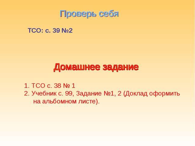 ТСО: с. 39 №2 ТСО с. 38 № 1 Учебник с. 99, Задание №1, 2 (Доклад оформить на...