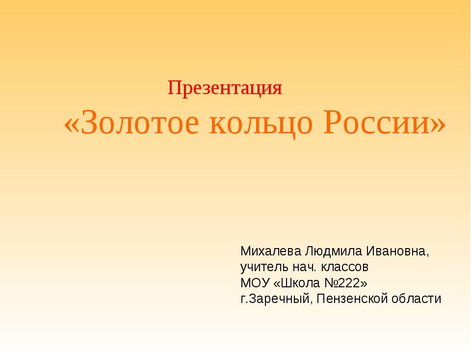Михалева Людмила Ивановна, учитель нач. классов МОУ «Школа №222» г.Заречный,...