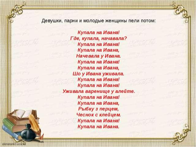 Девушки, парни и молодые женщины пели потом: Купала на Ивана! Где, купала, на...