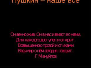Пушкин – наше всё Он вечно жив. Он в нас и вместе с нами. Для каждого доступе