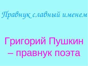 Правнук славный именем Григорий Пушкин – правнук поэта
