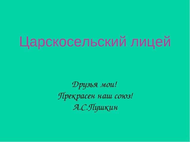 Царскосельский лицей Друзья мои! Прекрасен наш союз! А.С.Пушкин